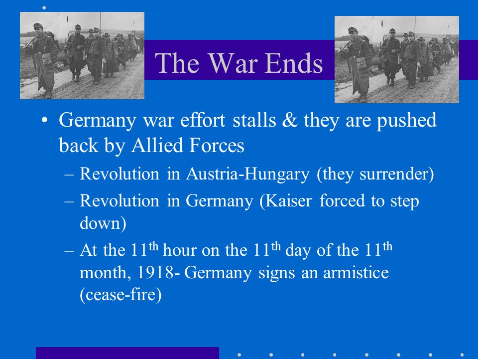 The War Ends Germany war effort stalls & they are pushed back by Allied Forces. Revolution in Austria-Hungary (they surrender)