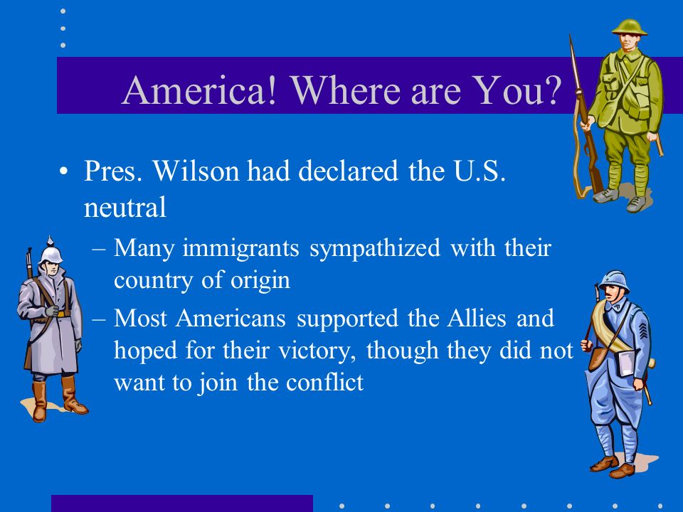 America! Where are You Pres. Wilson had declared the U.S. neutral