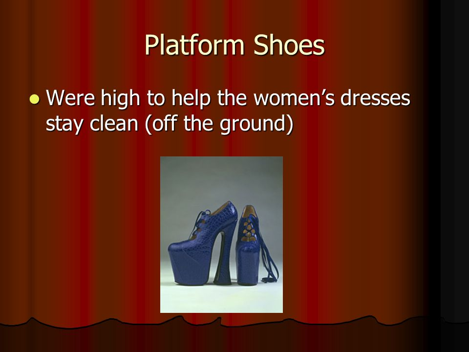 Platform Shoes Were high to help the women's dresses stay clean (off the ground)