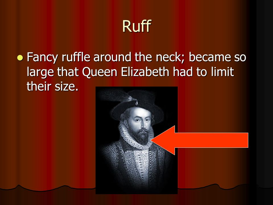 Ruff Fancy ruffle around the neck; became so large that Queen Elizabeth had to limit their size.