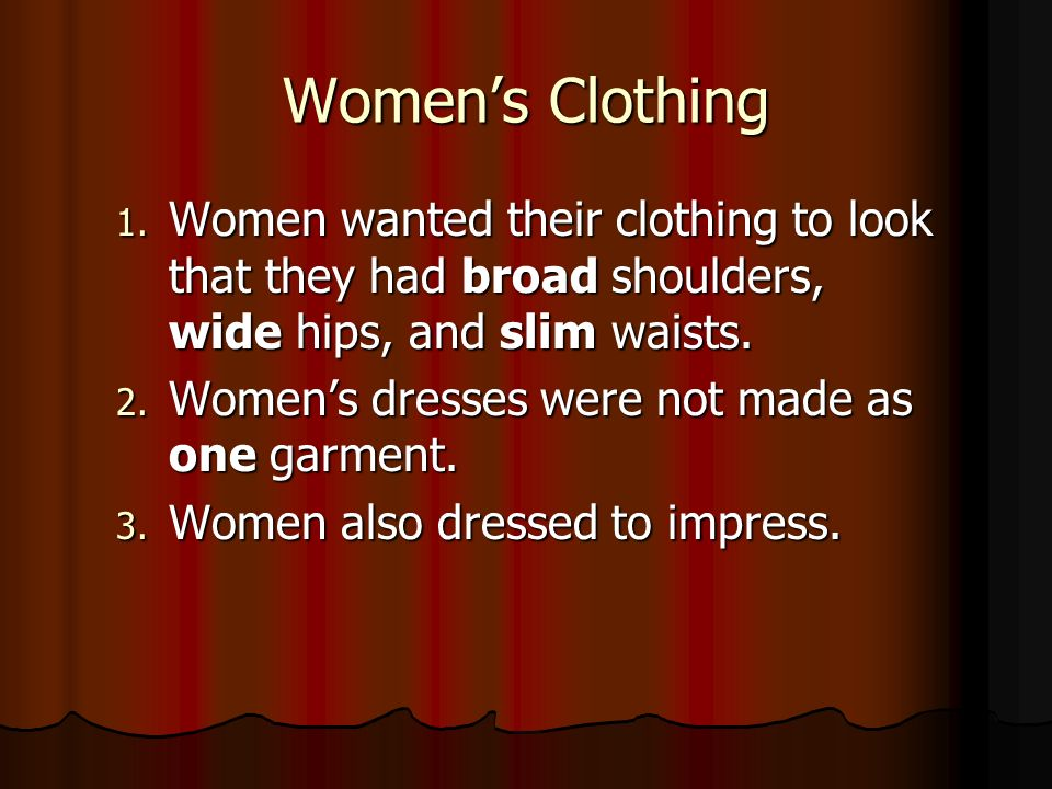 Women's Clothing Women wanted their clothing to look that they had broad shoulders, wide hips, and slim waists.