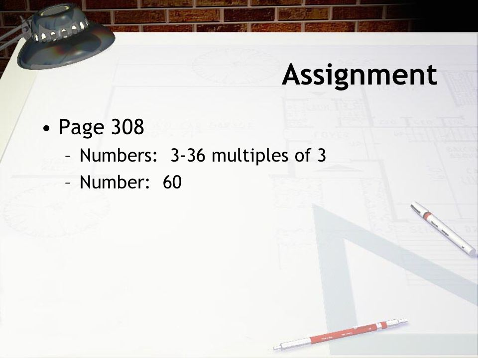 Assignment Page 308 Numbers: 3-36 multiples of 3 Number: 60