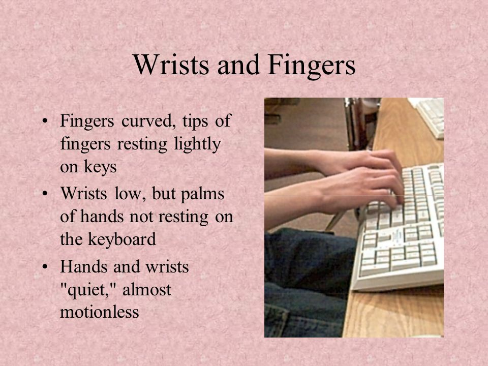 Wrists and Fingers Fingers curved, tips of fingers resting lightly on keys. Wrists low, but palms of hands not resting on the keyboard.