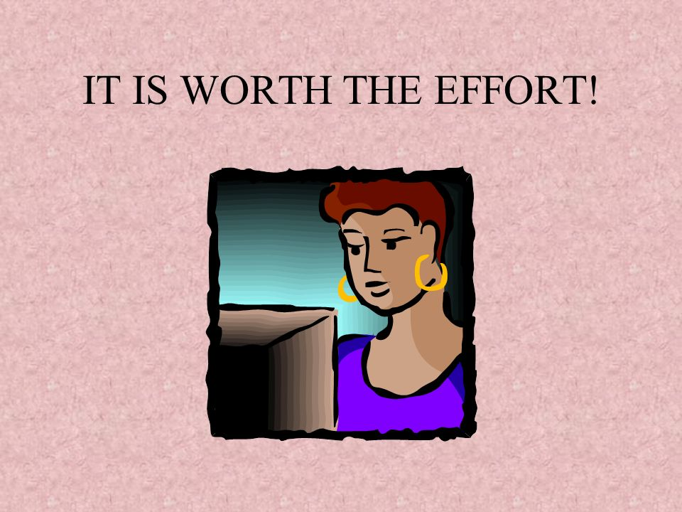 IT IS WORTH THE EFFORT!