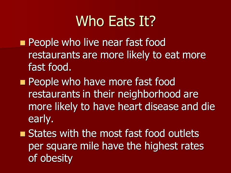 Who Eats It People who live near fast food restaurants are more likely to eat more fast food.