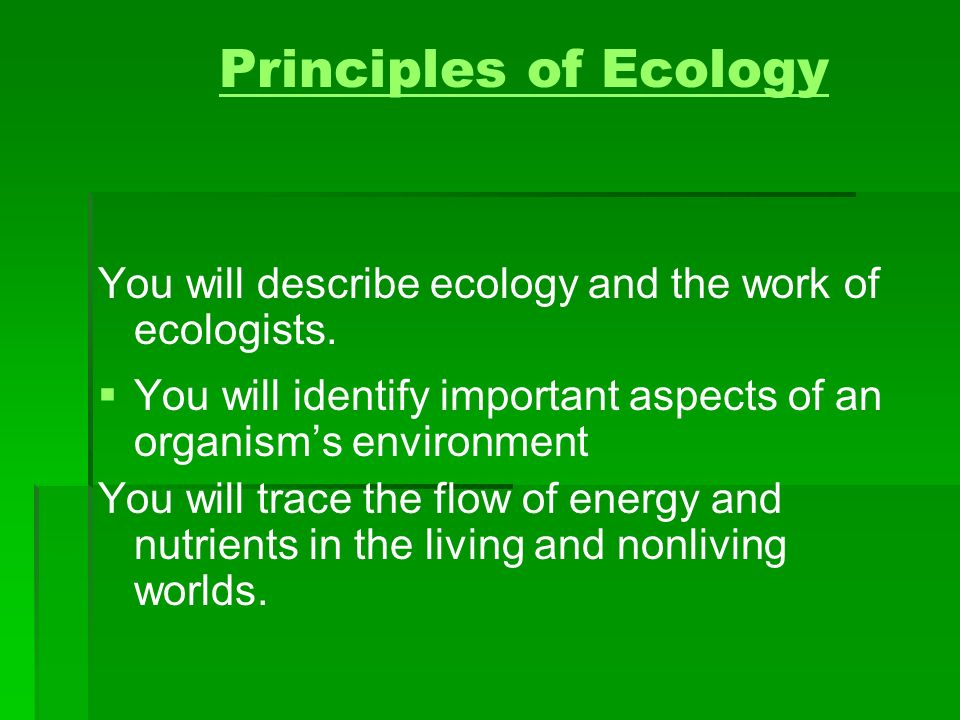 Principles of Ecology You will describe ecology and the work of ecologists. You will identify important aspects of an organism's environment.