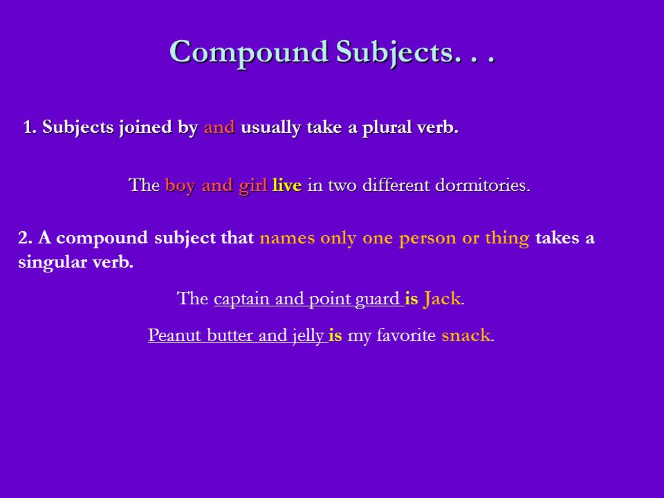 Compound Subjects. . . 1. Subjects joined by and usually take a plural verb. The boy and girl live in two different dormitories.