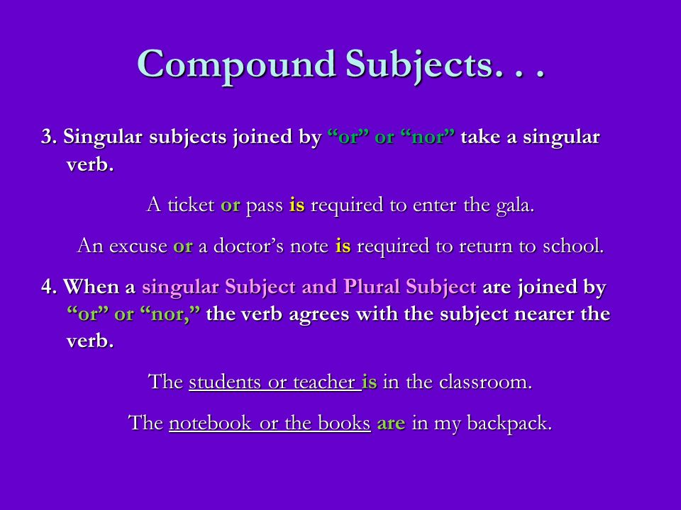 Compound Subjects. . . 3. Singular subjects joined by or or nor take a singular verb. A ticket or pass is required to enter the gala.