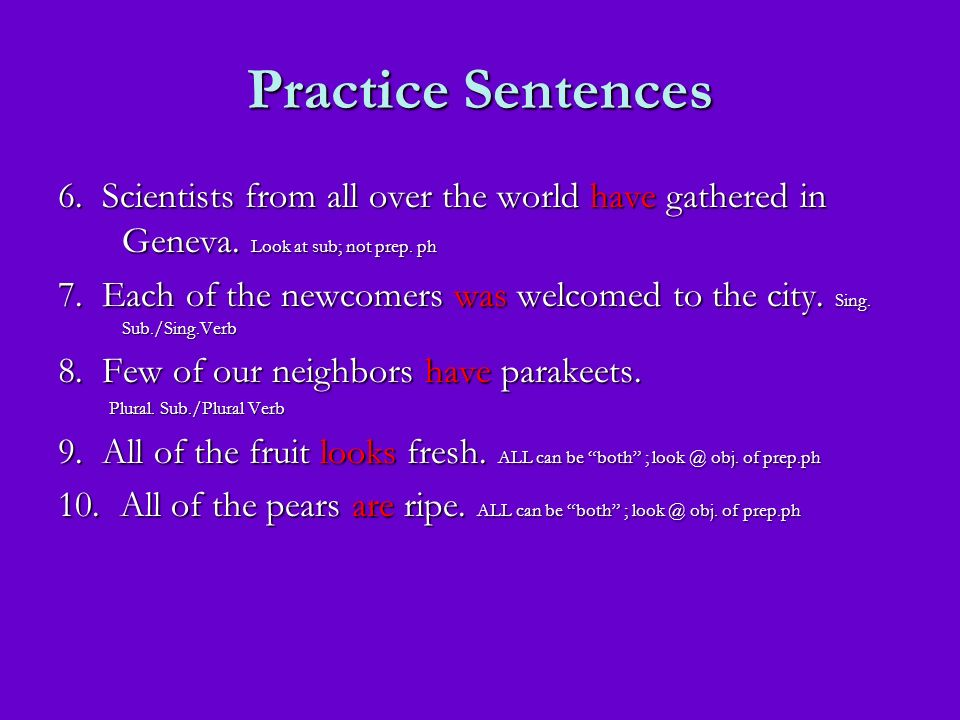 Practice Sentences 6. Scientists from all over the world have gathered in Geneva. Look at sub; not prep. ph.