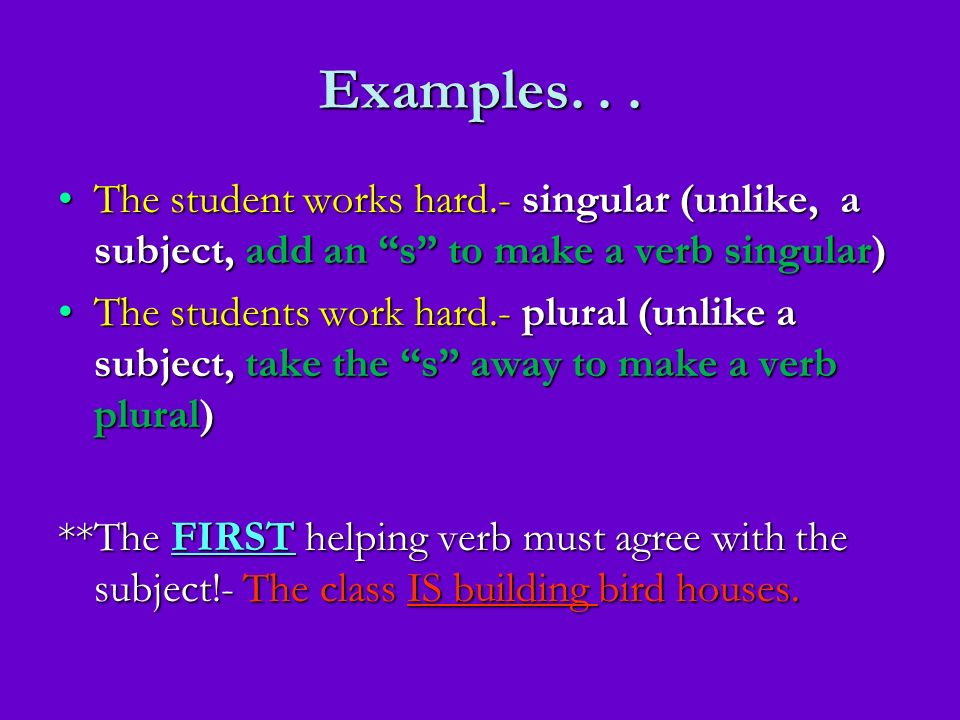 Examples. . . The student works hard.- singular (unlike, a subject, add an s to make a verb singular)