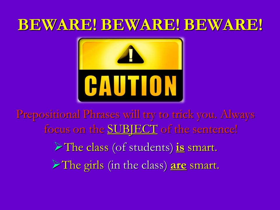 BEWARE! BEWARE! BEWARE! Prepositional Phrases will try to trick you. Always focus on the SUBJECT of the sentence!