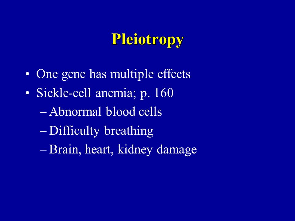 Pleiotropy One gene has multiple effects Sickle-cell anemia; p. 160