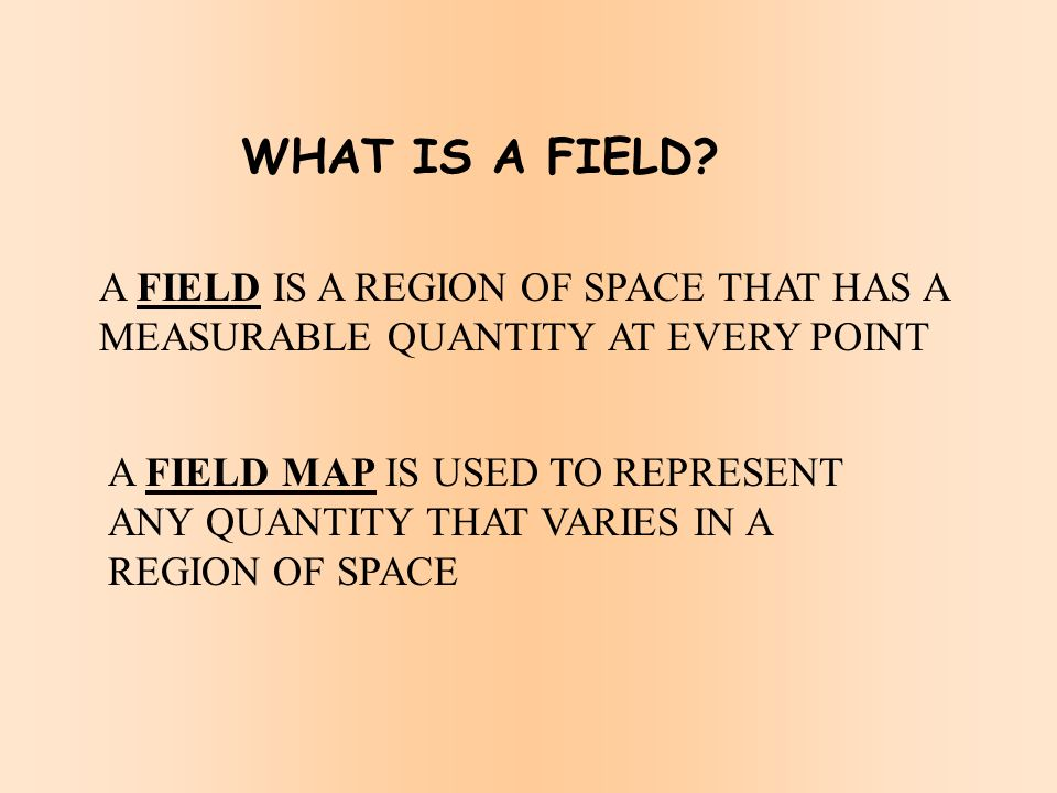 WHAT IS A FIELD A FIELD IS A REGION OF SPACE THAT HAS A MEASURABLE QUANTITY AT EVERY POINT.