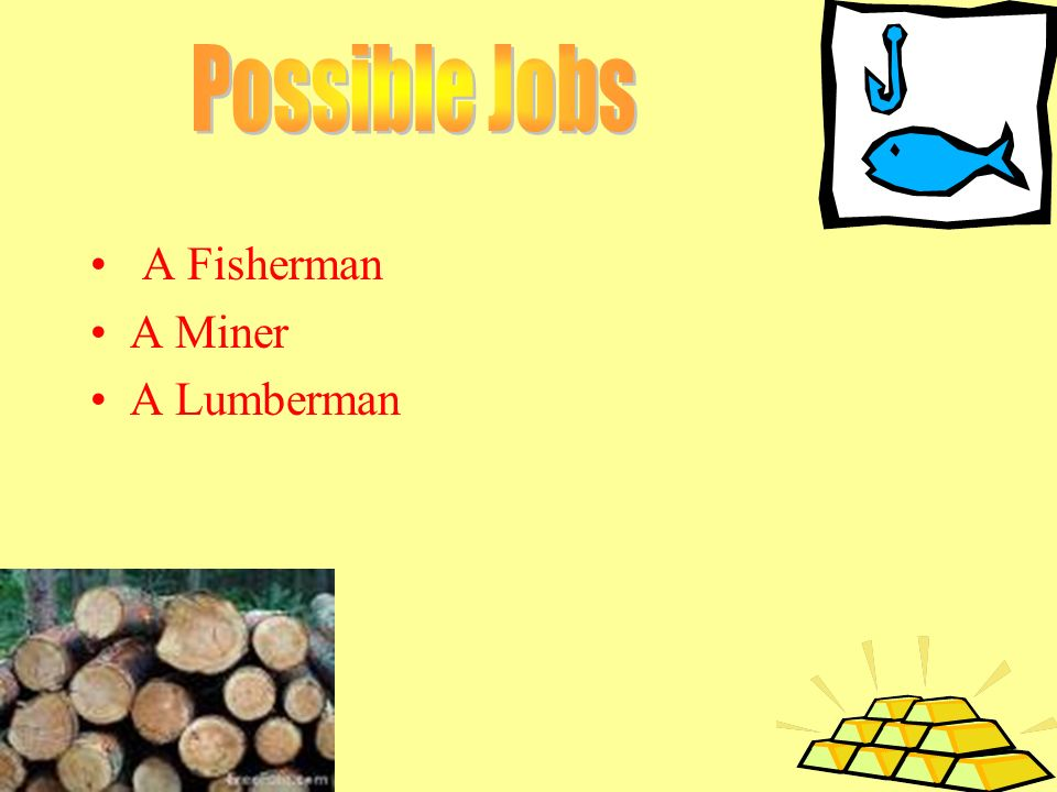 Possible Jobs A Fisherman A Miner A Lumberman