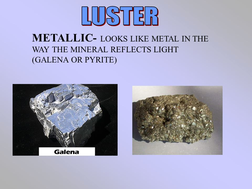 LUSTER METALLIC- LOOKS LIKE METAL IN THE WAY THE MINERAL REFLECTS LIGHT (GALENA OR PYRITE)
