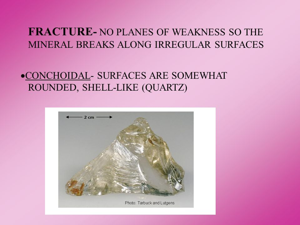 FRACTURE- NO PLANES OF WEAKNESS SO THE MINERAL BREAKS ALONG IRREGULAR SURFACES