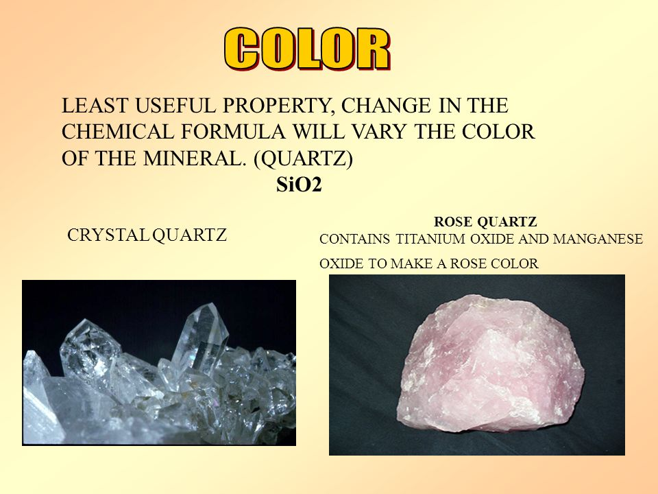 COLOR LEAST USEFUL PROPERTY, CHANGE IN THE CHEMICAL FORMULA WILL VARY THE COLOR OF THE MINERAL. (QUARTZ)