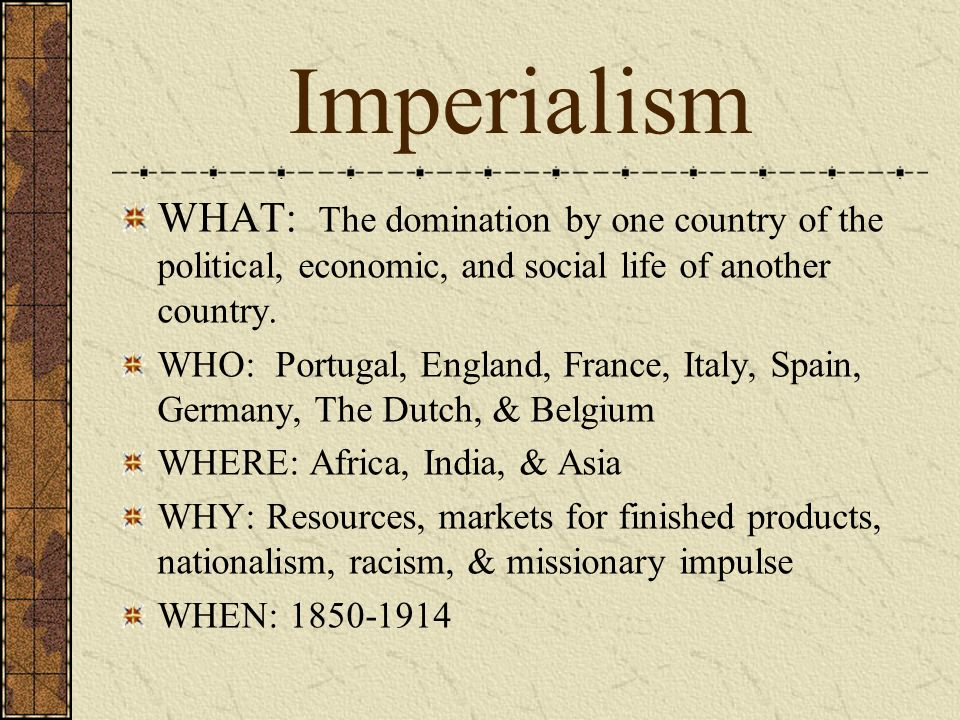 Imperialism WHAT: The domination by one country of the political, economic, and social life of another country.