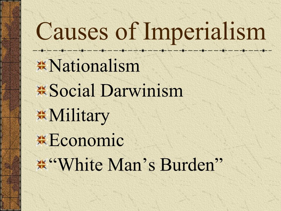 Causes of Imperialism Nationalism Social Darwinism Military Economic