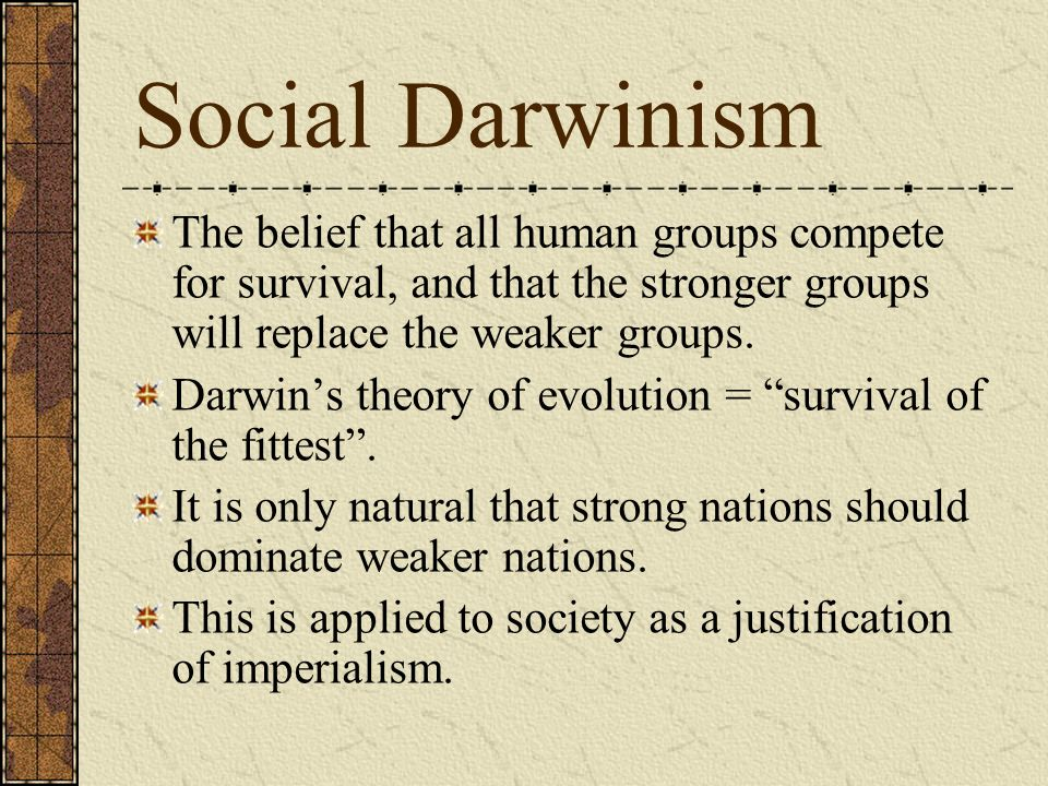Social Darwinism The belief that all human groups compete for survival, and that the stronger groups will replace the weaker groups.
