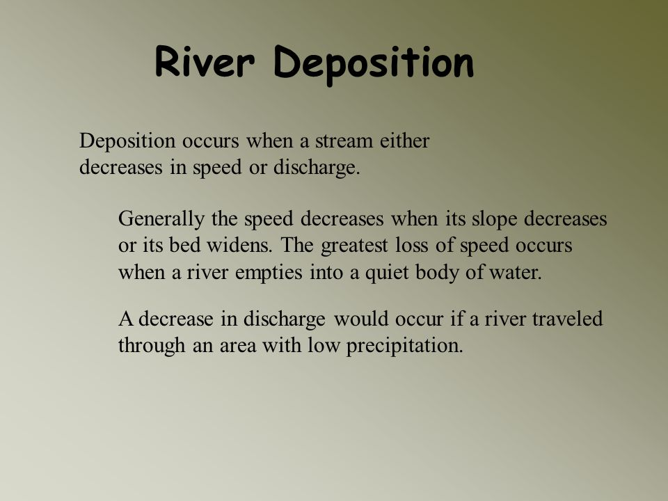 River Deposition Deposition occurs when a stream either decreases in speed or discharge.
