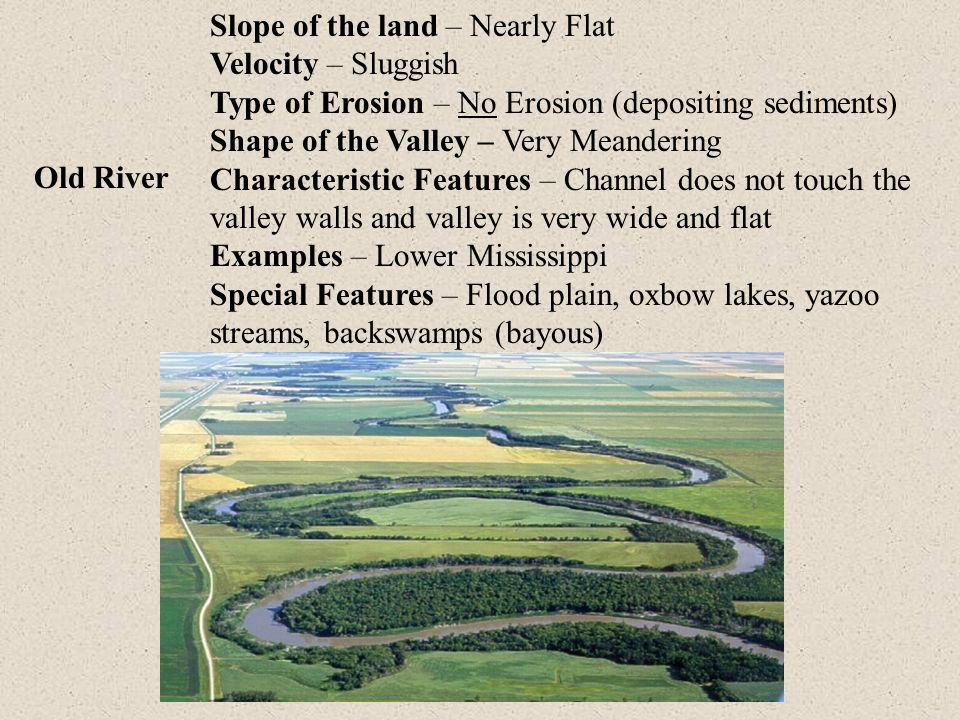 Slope of the land – Nearly Flat Velocity – Sluggish Type of Erosion – No Erosion (depositing sediments) Shape of the Valley – Very Meandering Characteristic Features – Channel does not touch the valley walls and valley is very wide and flat Examples – Lower Mississippi Special Features – Flood plain, oxbow lakes, yazoo streams, backswamps (bayous)