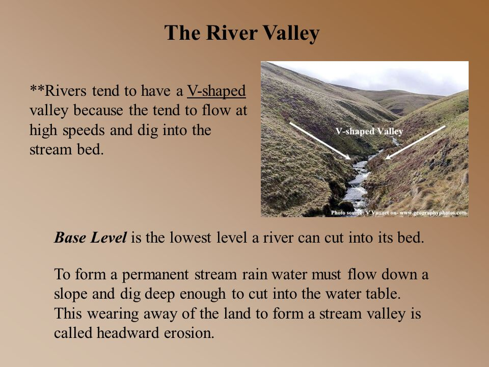 The River Valley **Rivers tend to have a V-shaped valley because the tend to flow at high speeds and dig into the stream bed.