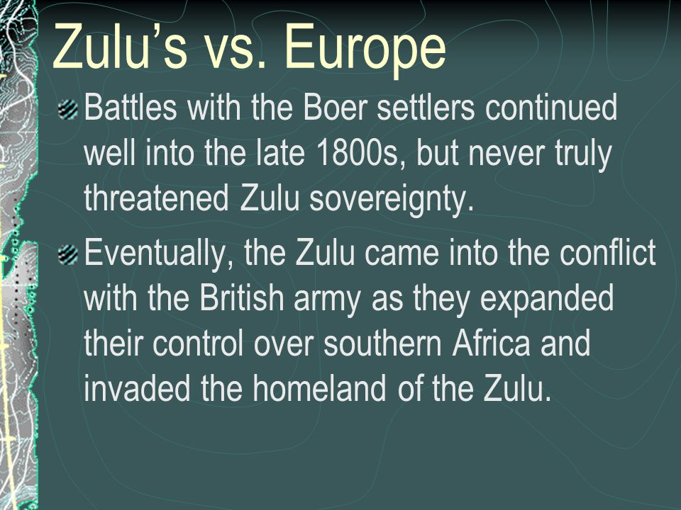 Zulu's vs. Europe Battles with the Boer settlers continued well into the late 1800s, but never truly threatened Zulu sovereignty.