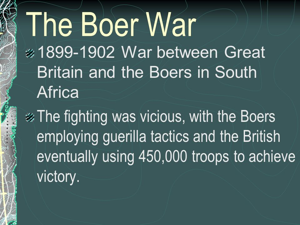 The Boer War War between Great Britain and the Boers in South Africa.