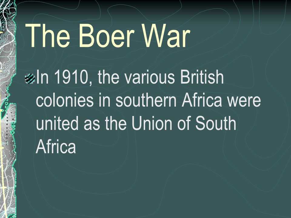 The Boer War In 1910, the various British colonies in southern Africa were united as the Union of South Africa.