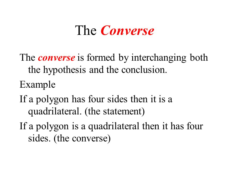 The Converse The converse is formed by interchanging both the hypothesis and the conclusion. Example.