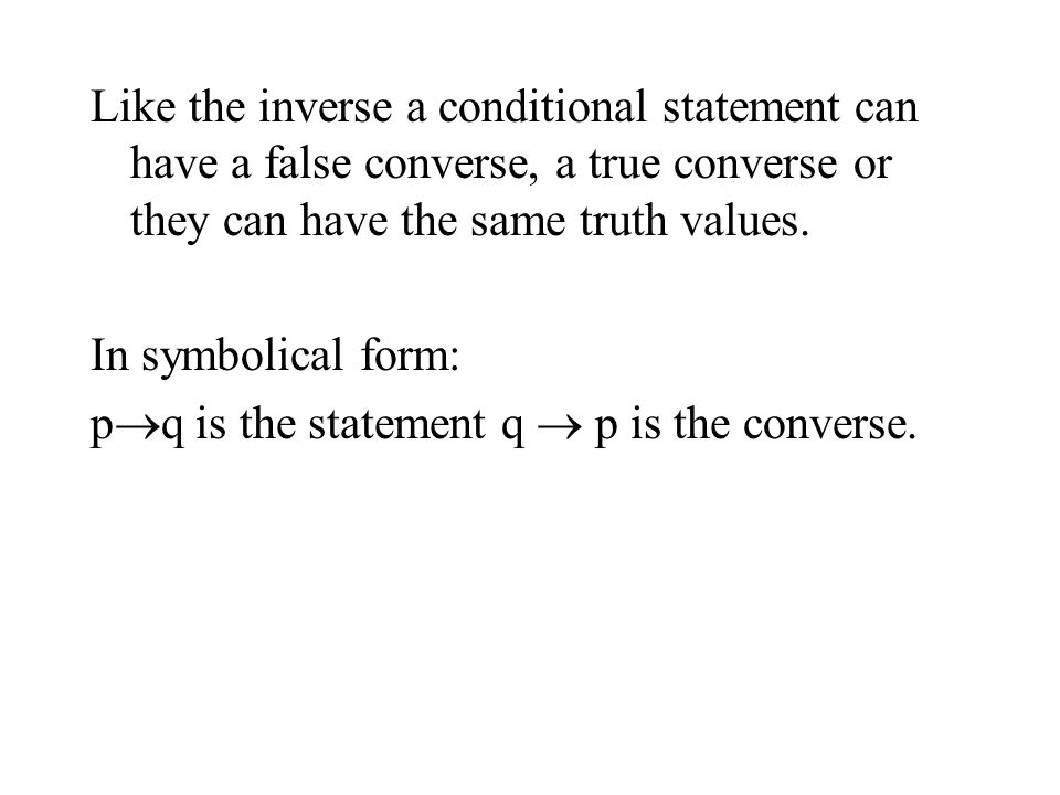 Like the inverse a conditional statement can have a false converse, a true converse or they can have the same truth values.