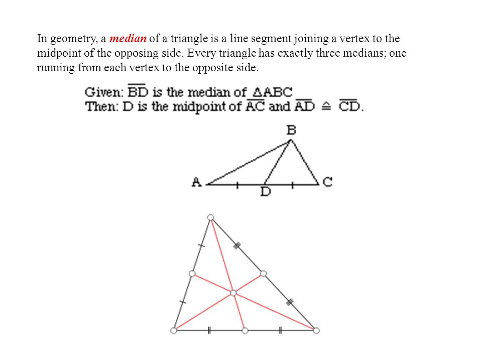 In geometry, a median of a triangle is a line segment joining a vertex to the midpoint of the opposing side.
