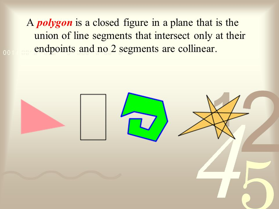 A polygon is a closed figure in a plane that is the union of line segments that intersect only at their endpoints and no 2 segments are collinear.