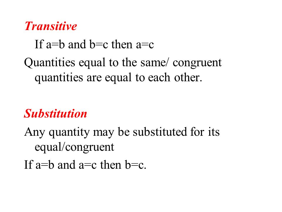 TransitiveIf a=b and b=c then a=c. Quantities equal to the same/ congruent quantities are equal to each other.