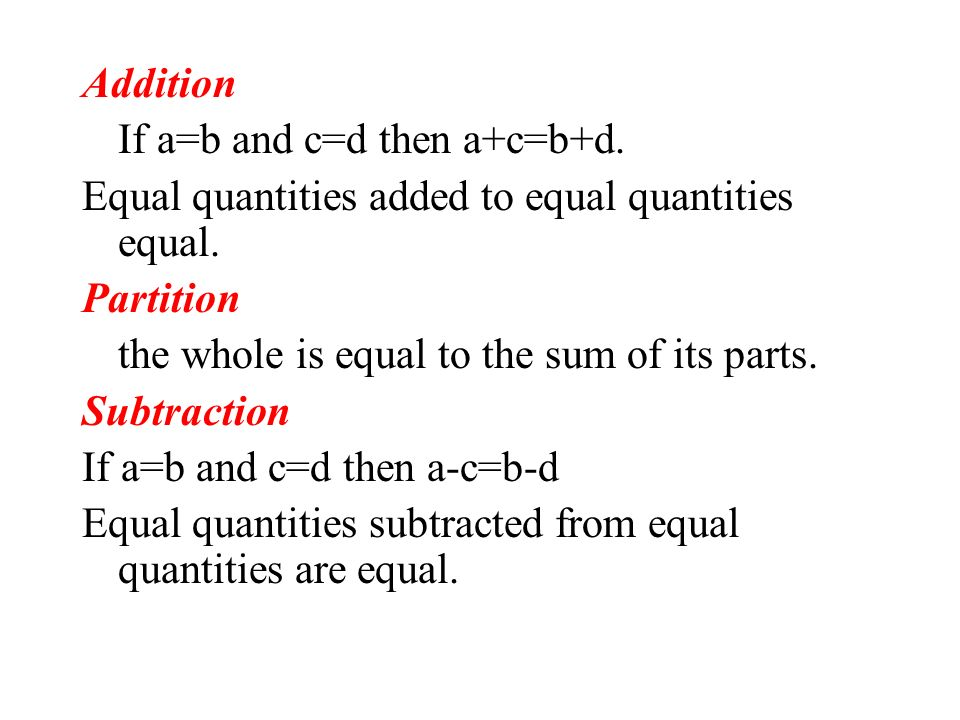 AdditionIf a=b and c=d then a+c=b+d. Equal quantities added to equal quantities equal. Partition. the whole is equal to the sum of its parts.