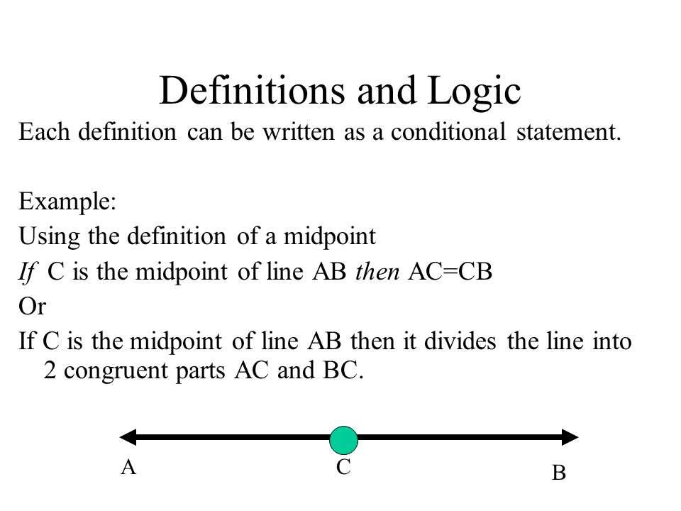 Definitions and Logic Each definition can be written as a conditional statement. Example: Using the definition of a midpoint.