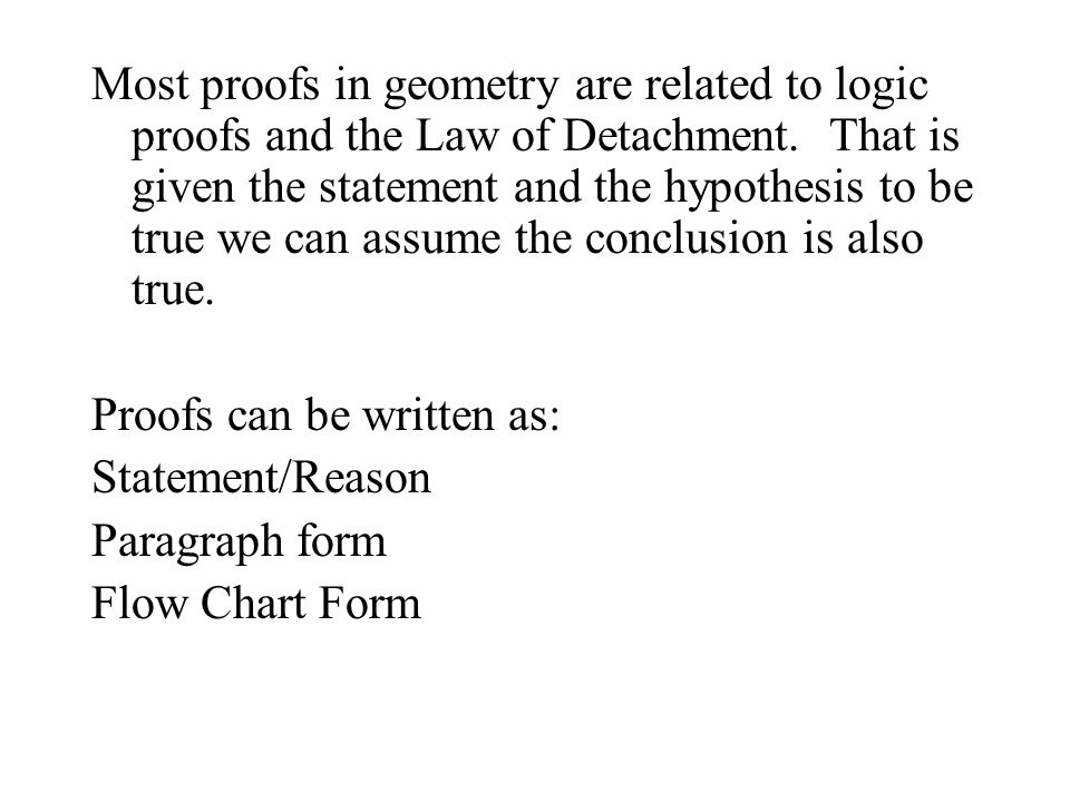 Most proofs in geometry are related to logic proofs and the Law of Detachment. That is given the statement and the hypothesis to be true we can assume the conclusion is also true.