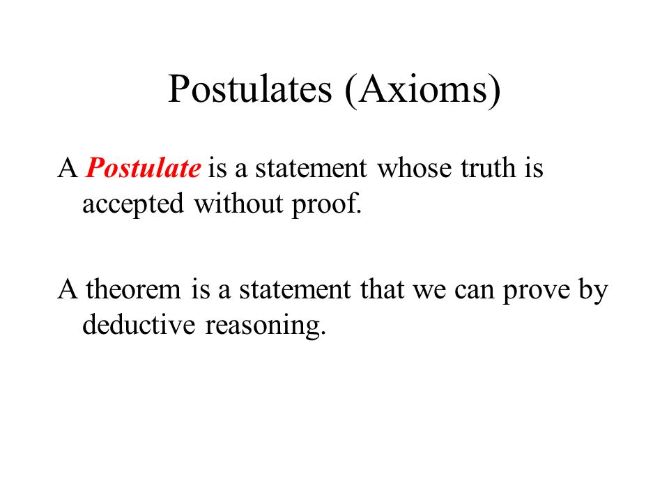 Postulates (Axioms) A Postulate is a statement whose truth is accepted without proof.