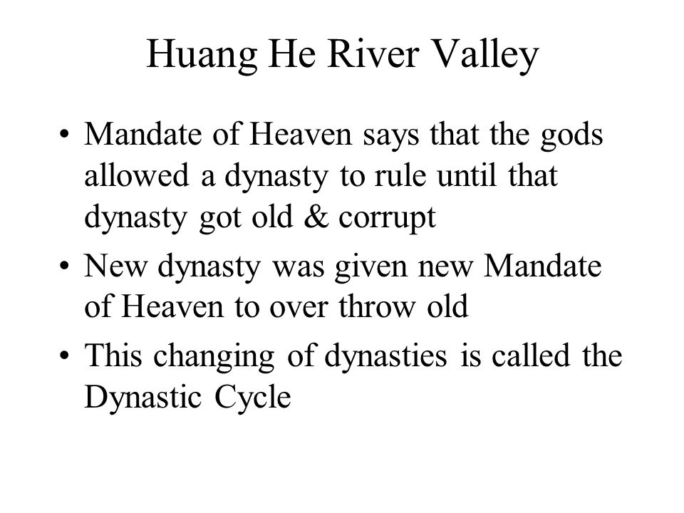 Huang He River Valley Mandate of Heaven says that the gods allowed a dynasty to rule until that dynasty got old & corrupt.