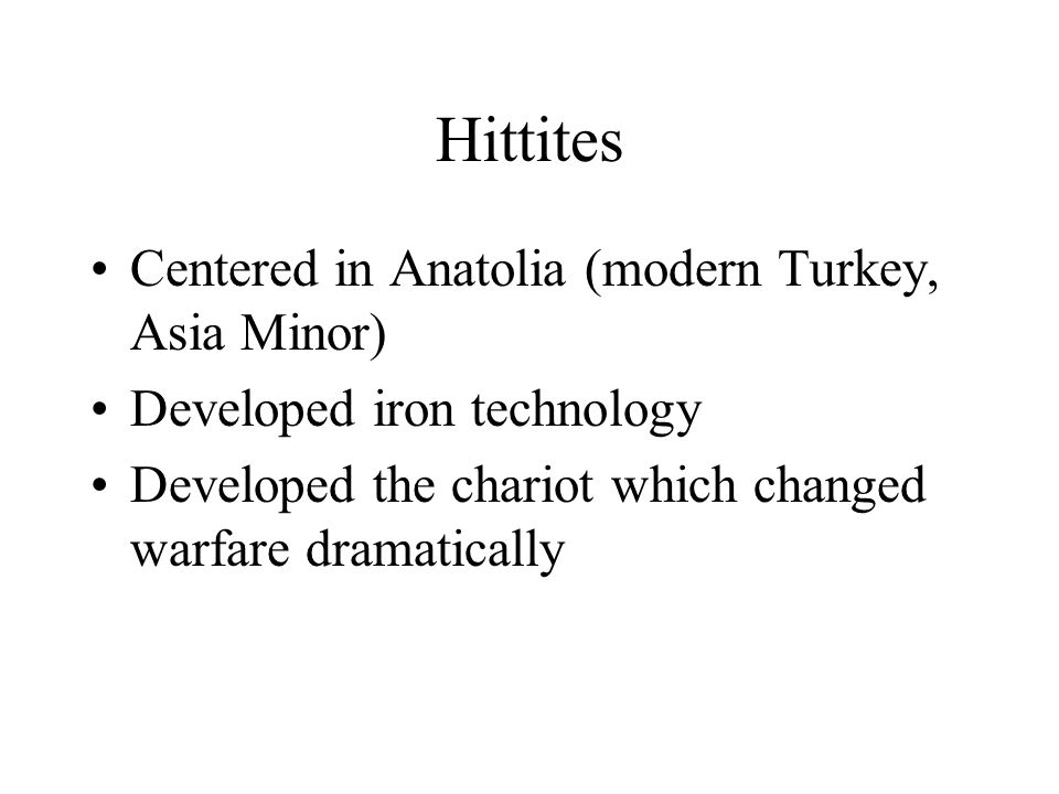 Hittites Centered in Anatolia (modern Turkey, Asia Minor)