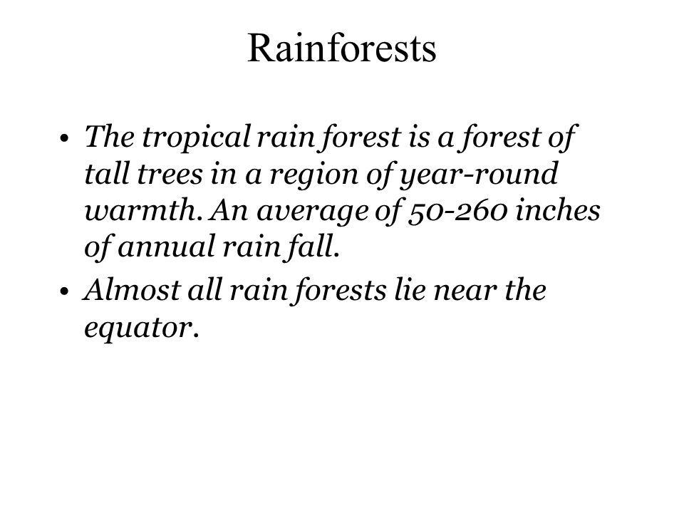Rainforests The tropical rain forest is a forest of tall trees in a region of year-round warmth. An average of 50-260 inches of annual rain fall.