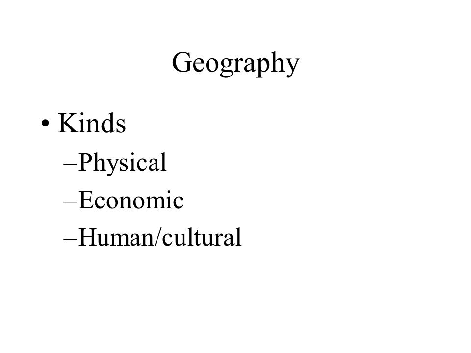 Geography Kinds Physical Economic Human/cultural