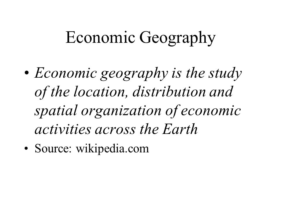 Economic Geography Economic geography is the study of the location, distribution and spatial organization of economic activities across the Earth.