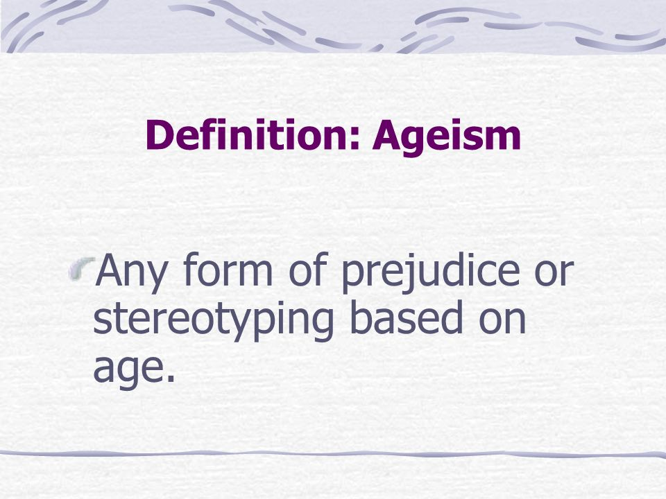Any form of prejudice or stereotyping based on age.