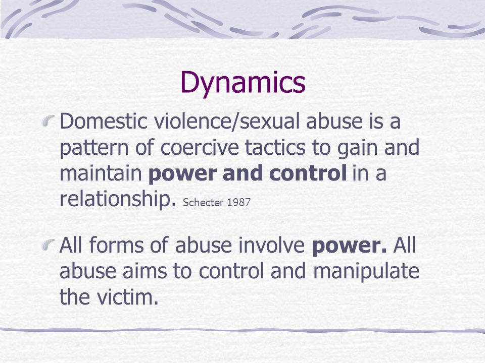Dynamics Domestic violence/sexual abuse is a pattern of coercive tactics to gain and maintain power and control in a relationship. Schecter 1987.