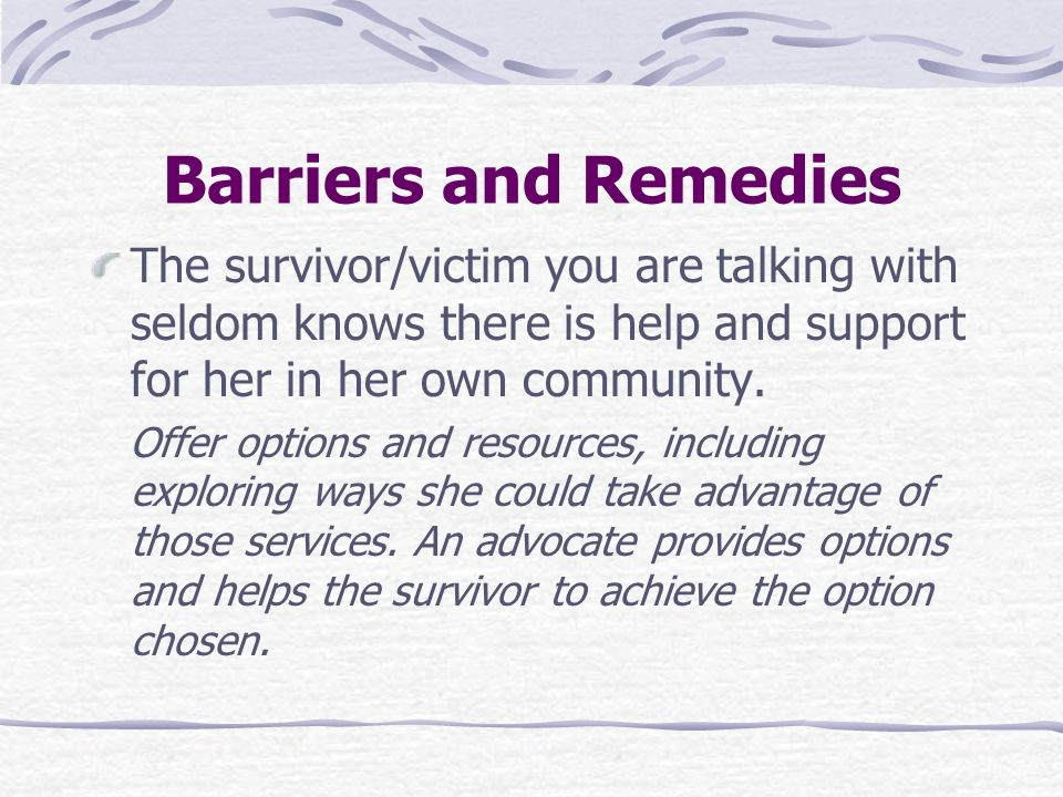 Barriers and Remedies The survivor/victim you are talking with seldom knows there is help and support for her in her own community.