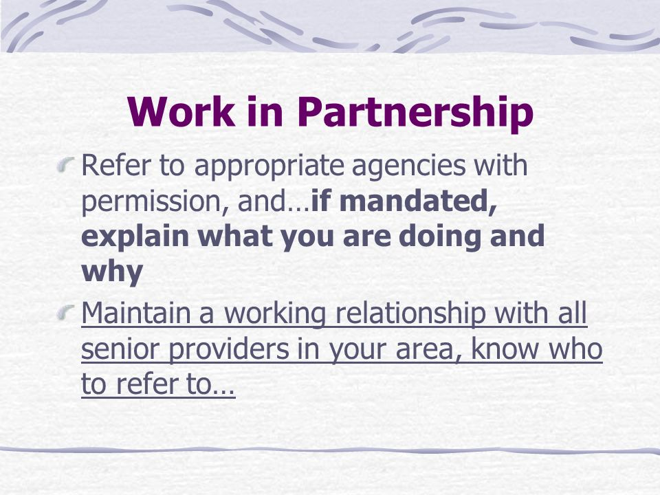 Work in Partnership Refer to appropriate agencies with permission, and…if mandated, explain what you are doing and why.