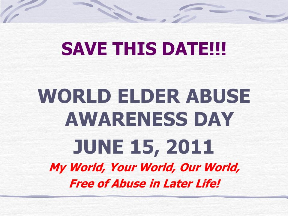 WORLD ELDER ABUSE AWARENESS DAY JUNE 15, 2011