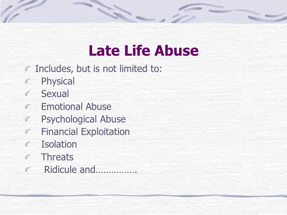 Late Life Abuse Includes, but is not limited to: Physical Sexual